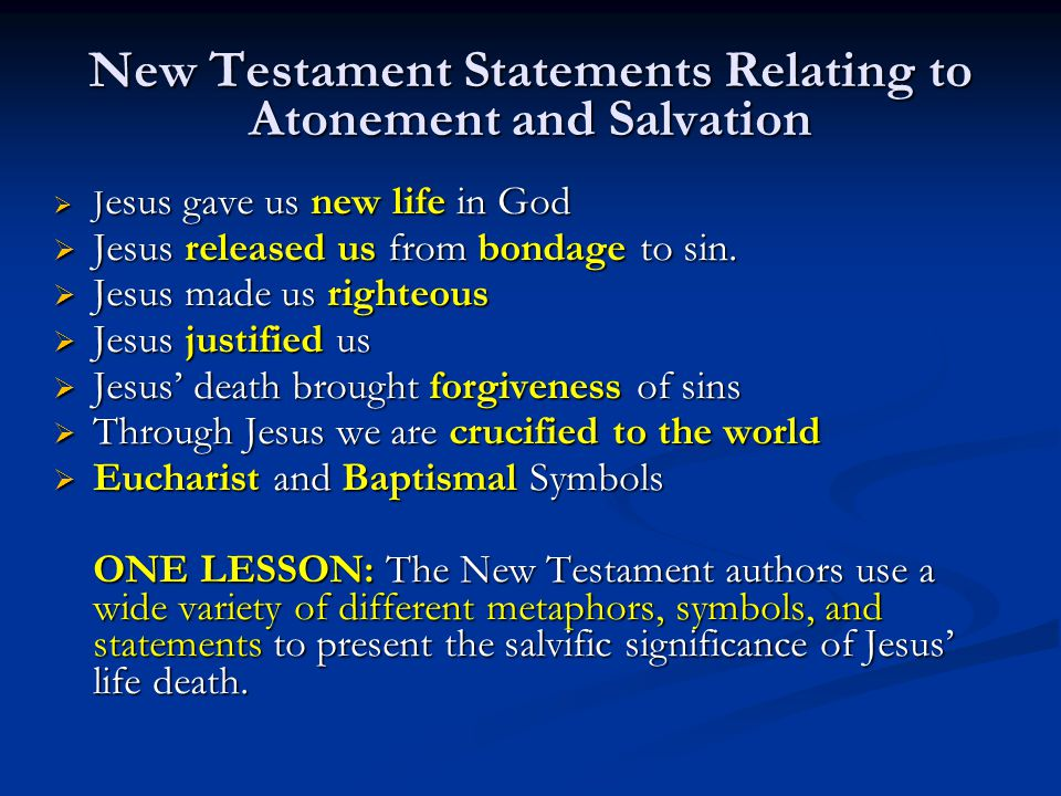 New Testament Statements Relating to Atonement and Salvation  J esus gave us new life in God  Jesus released us from bondage to sin.  Jesus made us