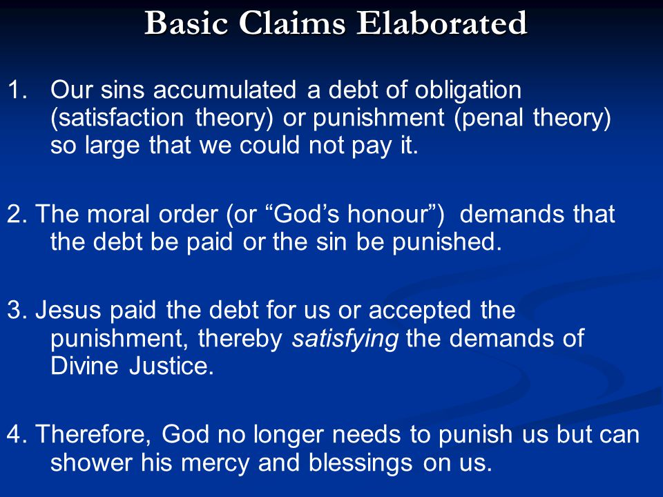 Basic Claims Elaborated Basic Claims Elaborated 1.Our sins accumulated a debt of obligation (satisfaction theory) or punishment (penal theory) so larg