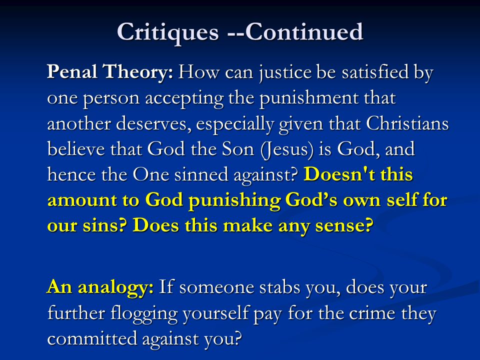 Critiques --Continued Penal Theory: How can justice be satisfied by one person accepting the punishment that another deserves, especially given that C