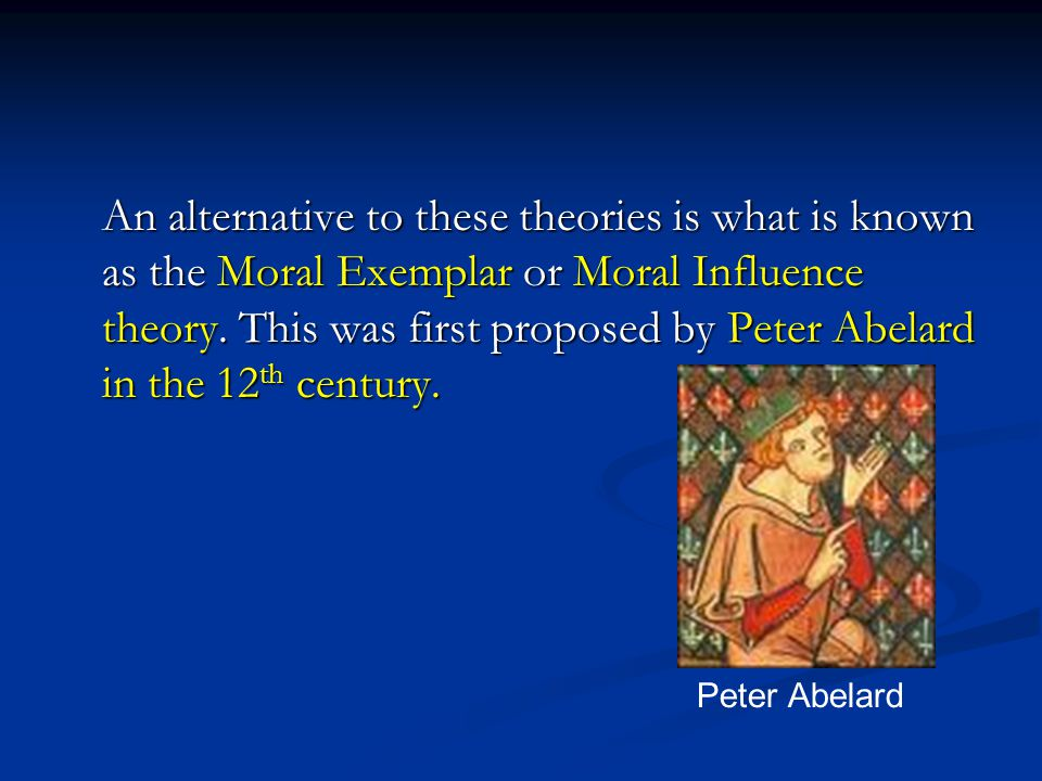 An alternative to these theories is what is known as the Moral Exemplar or Moral Influence theory. This was first proposed by Peter Abelard in the 12