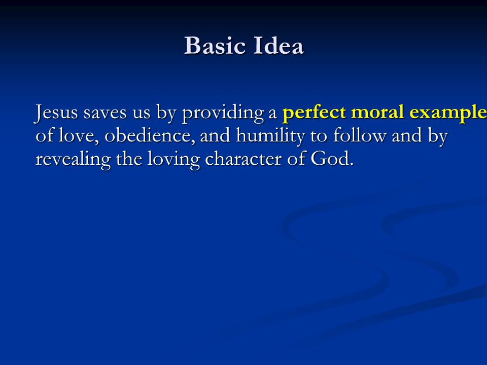 Basic Idea Jesus saves us by providing a perfect moral example of love, obedience, and humility to follow and by revealing the loving character of God