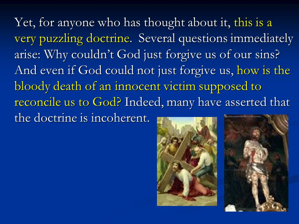 Yet, for anyone who has thought about it, this is a very puzzling doctrine. Several questions immediately arise: Why couldn't God just forgive us of o