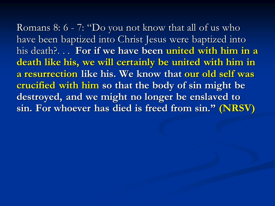 "Romans 8: 6 - 7: ""Do you not know that all of us who have been baptized into Christ Jesus were baptized into his death?... For if we have been united"
