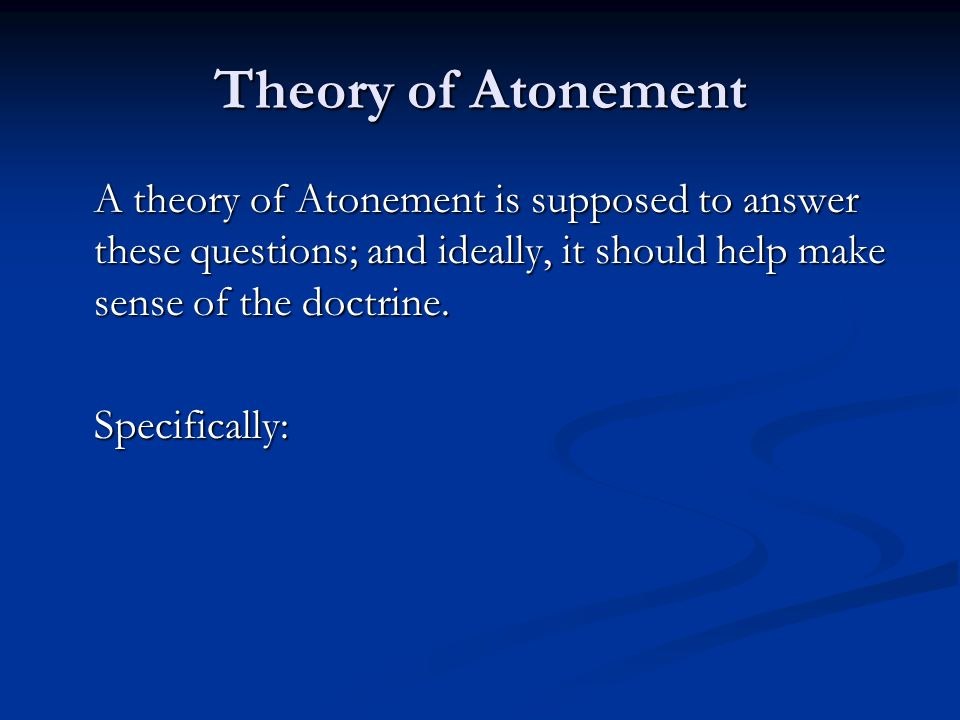 Theory of Atonement --Continued Theory of Atonement --Continued A Theory of Atonement explains how Jesus life, death and resurrection is supposed to save humans from sin and reconcile them to God and why it made sense for God to use this method.