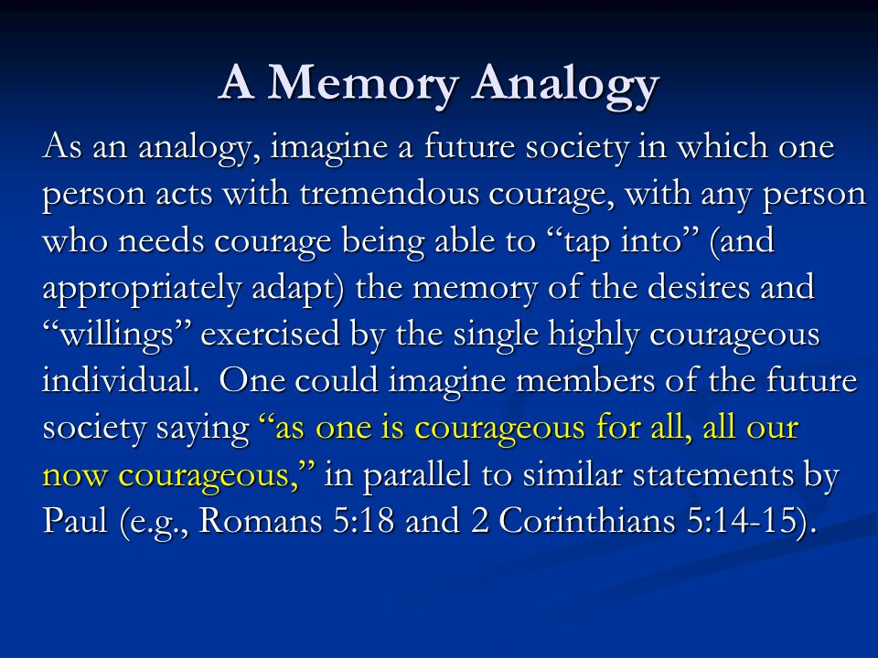 A Memory Analogy As an analogy, imagine a future society in which one person acts with tremendous courage, with any person who needs courage being abl