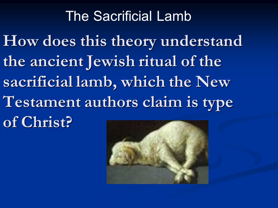 How does this theory understand the ancient Jewish ritual of the sacrificial lamb, which the New Testament authors claim is type of Christ? The Sacrif