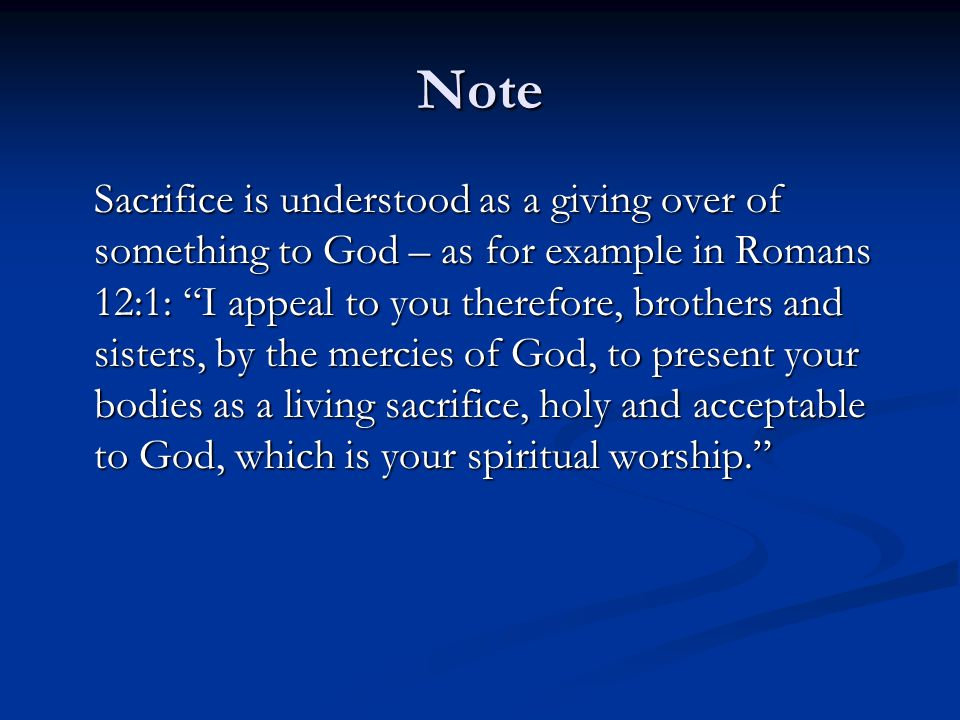 "Note Sacrifice is understood as a giving over of something to God – as for example in Romans 12:1: ""I appeal to you therefore, brothers and sisters, b"