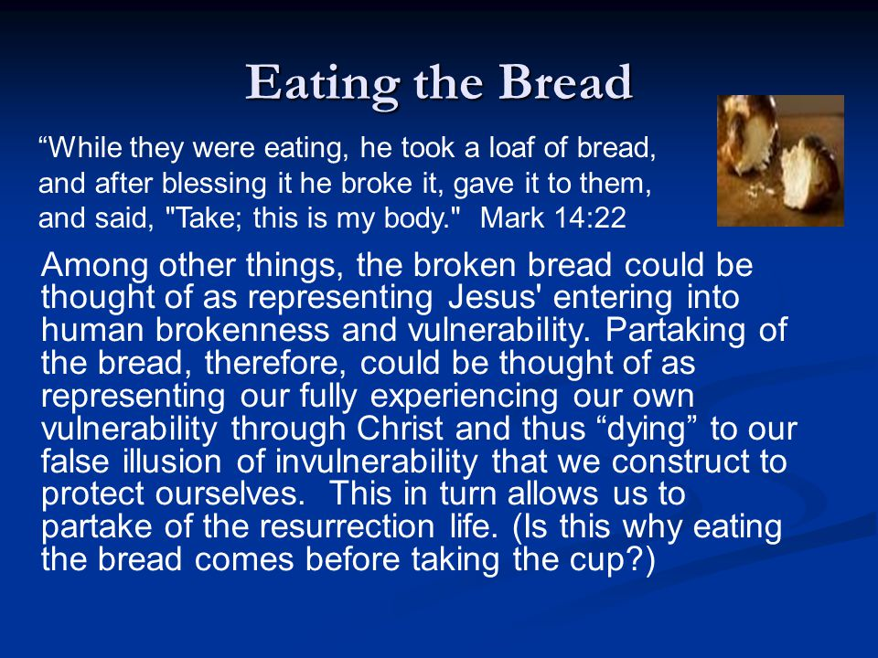 Eating the Bread Among other things, the broken bread could be thought of as representing Jesus' entering into human brokenness and vulnerability. Par