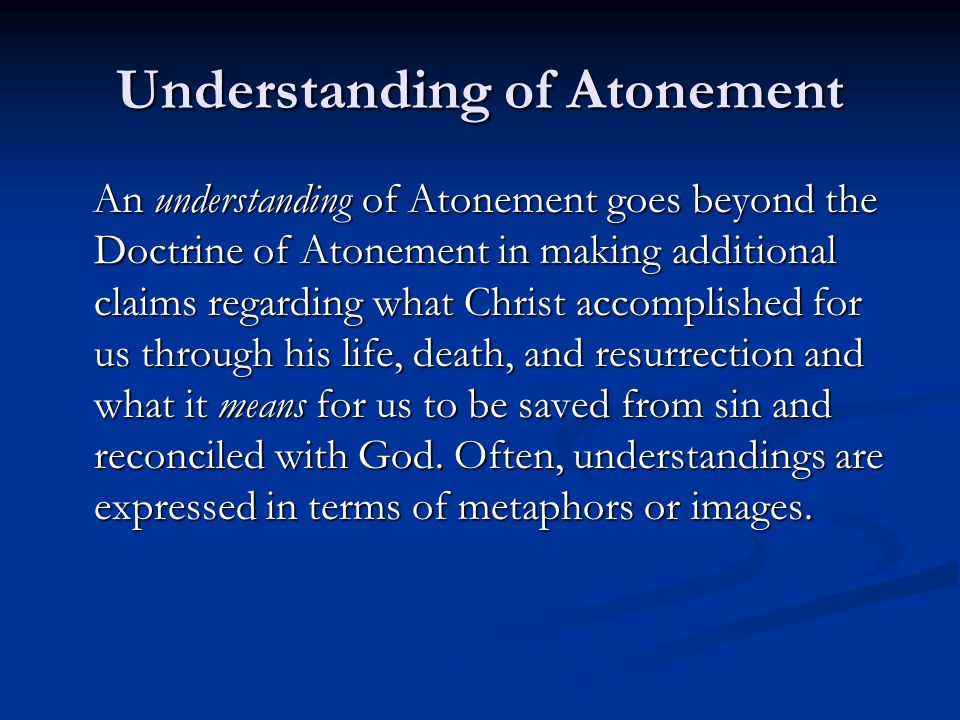 Understanding of Atonement An understanding of Atonement goes beyond the Doctrine of Atonement in making additional claims regarding what Christ accom
