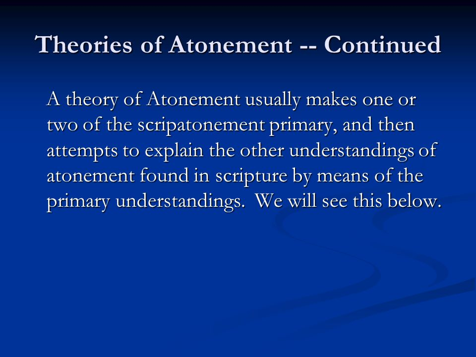 Theories of Atonement -- Continued A theory of Atonement usually makes one or two of the scripatonement primary, and then attempts to explain the othe