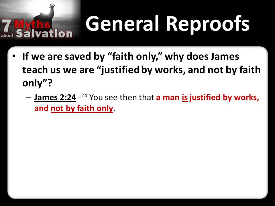 General Reproofs If we are saved by faith only, why does James teach us we are justified by works, and not by faith only .