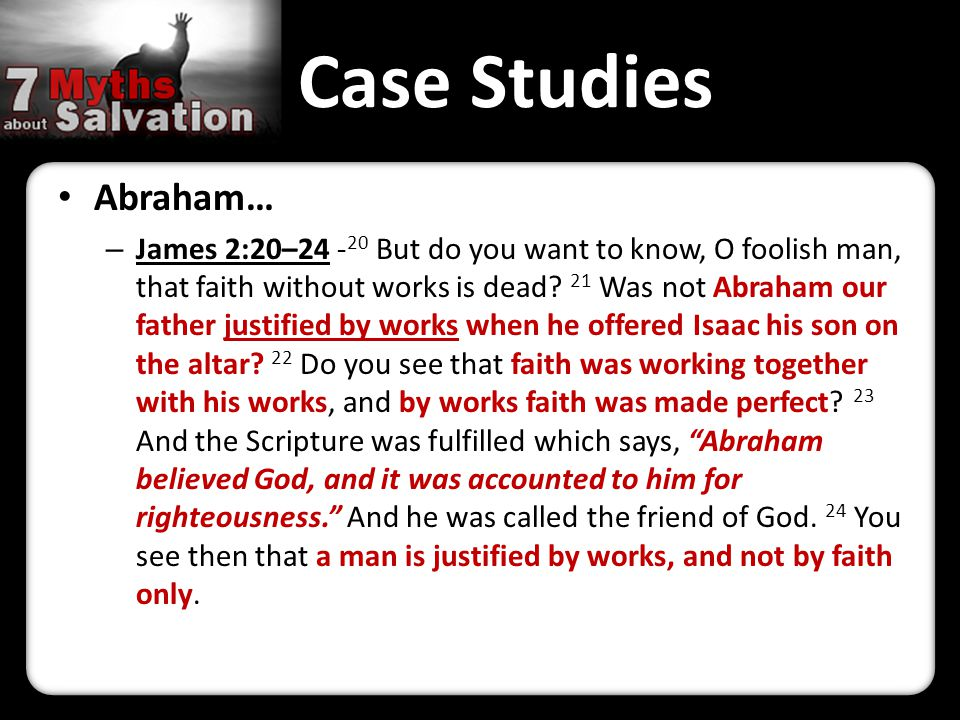 Case Studies Abraham… – James 2:20–24 - 20 But do you want to know, O foolish man, that faith without works is dead.