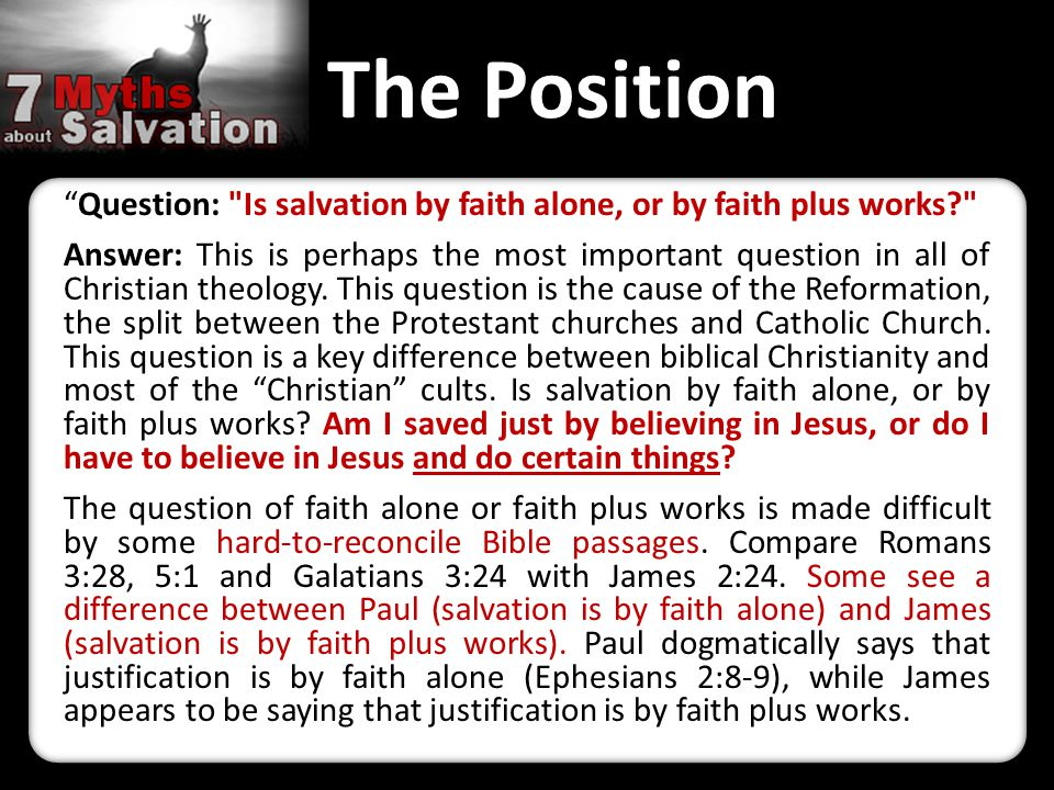 The Position Question: Is salvation by faith alone, or by faith plus works Answer: This is perhaps the most important question in all of Christian theology.