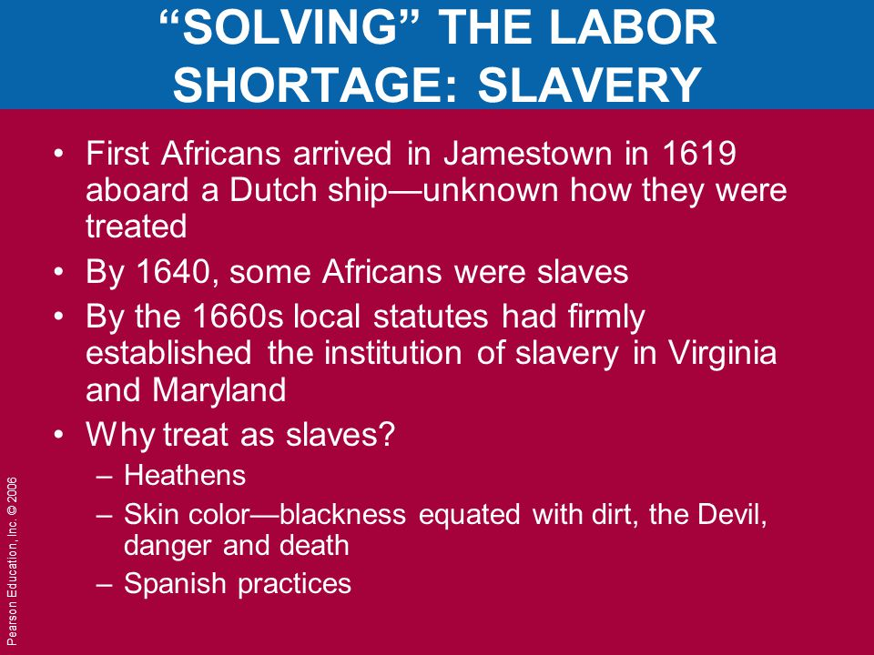 "Pearson Education, Inc. © 2006 ""SOLVING"" THE LABOR SHORTAGE: SLAVERY First Africans arrived in Jamestown in 1619 aboard a Dutch ship—unknown how they"