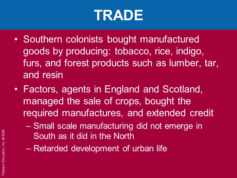 Pearson Education, Inc. © 2006 TRADE Southern colonists bought manufactured goods by producing: tobacco, rice, indigo, furs, and forest products such