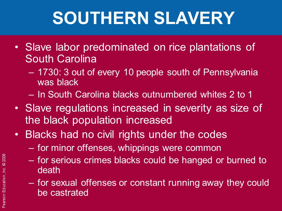Pearson Education, Inc. © 2006 SOUTHERN SLAVERY Slave labor predominated on rice plantations of South Carolina –1730: 3 out of every 10 people south o