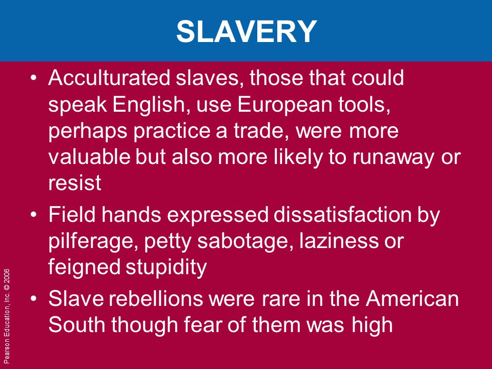 Pearson Education, Inc. © 2006 SLAVERY Acculturated slaves, those that could speak English, use European tools, perhaps practice a trade, were more va