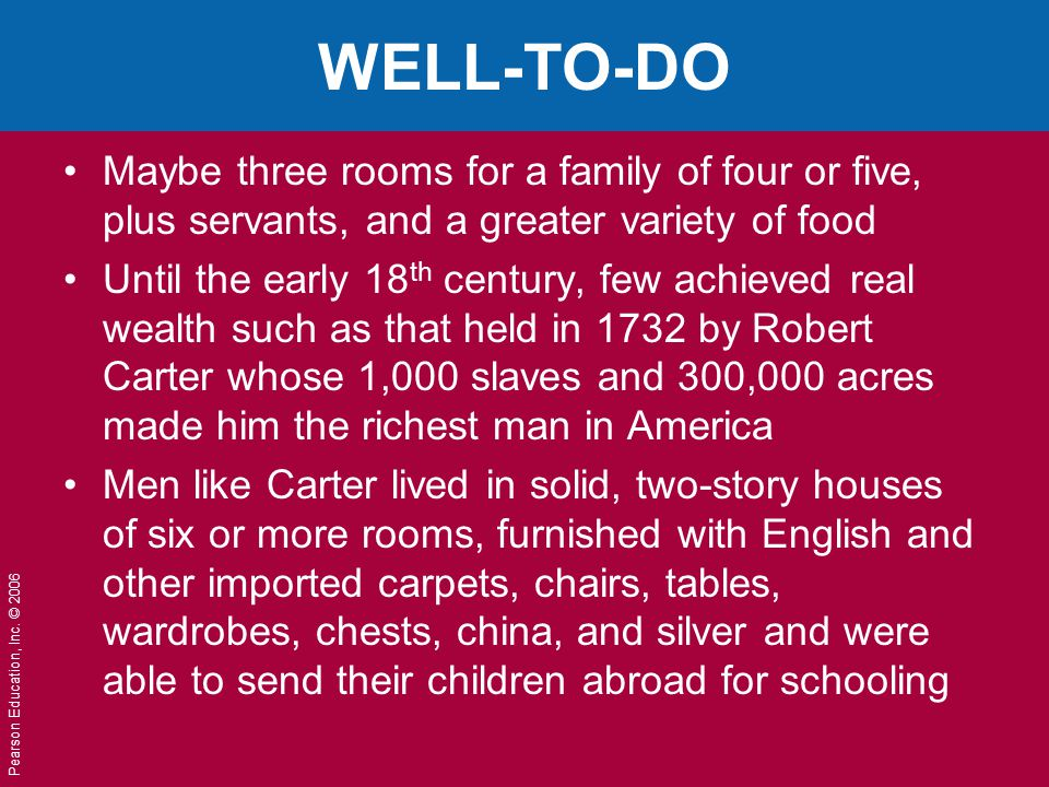 Pearson Education, Inc. © 2006 WELL-TO-DO Maybe three rooms for a family of four or five, plus servants, and a greater variety of food Until the early