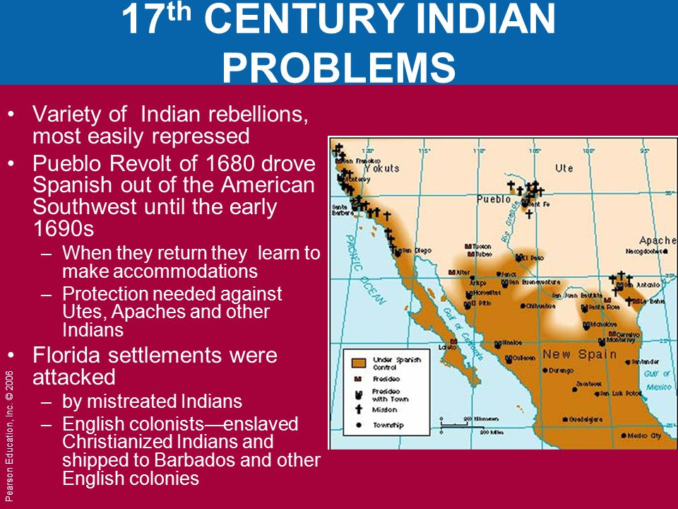Pearson Education, Inc. © 2006 17 th CENTURY INDIAN PROBLEMS Variety of Indian rebellions, most easily repressed Pueblo Revolt of 1680 drove Spanish o