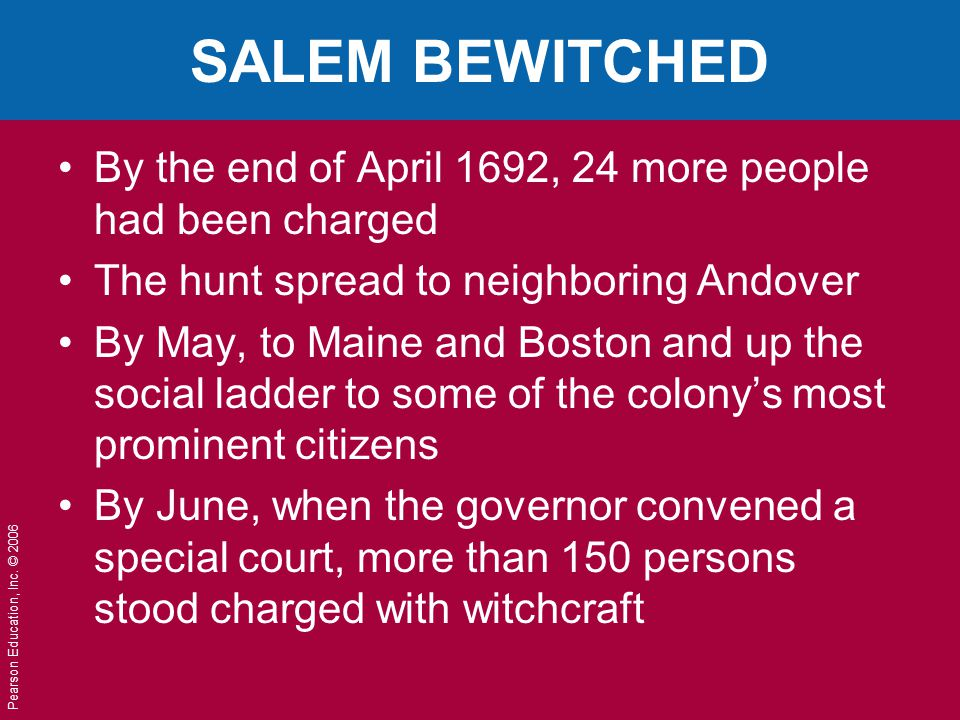 Pearson Education, Inc. © 2006 SALEM BEWITCHED By the end of April 1692, 24 more people had been charged The hunt spread to neighboring Andover By May