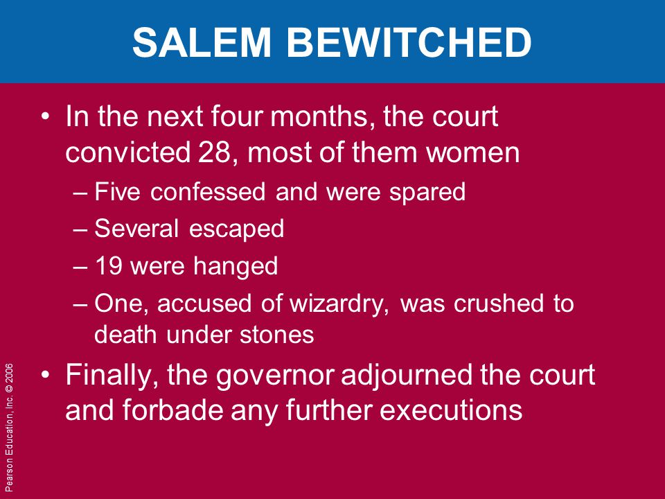 Pearson Education, Inc. © 2006 SALEM BEWITCHED In the next four months, the court convicted 28, most of them women –Five confessed and were spared –Se