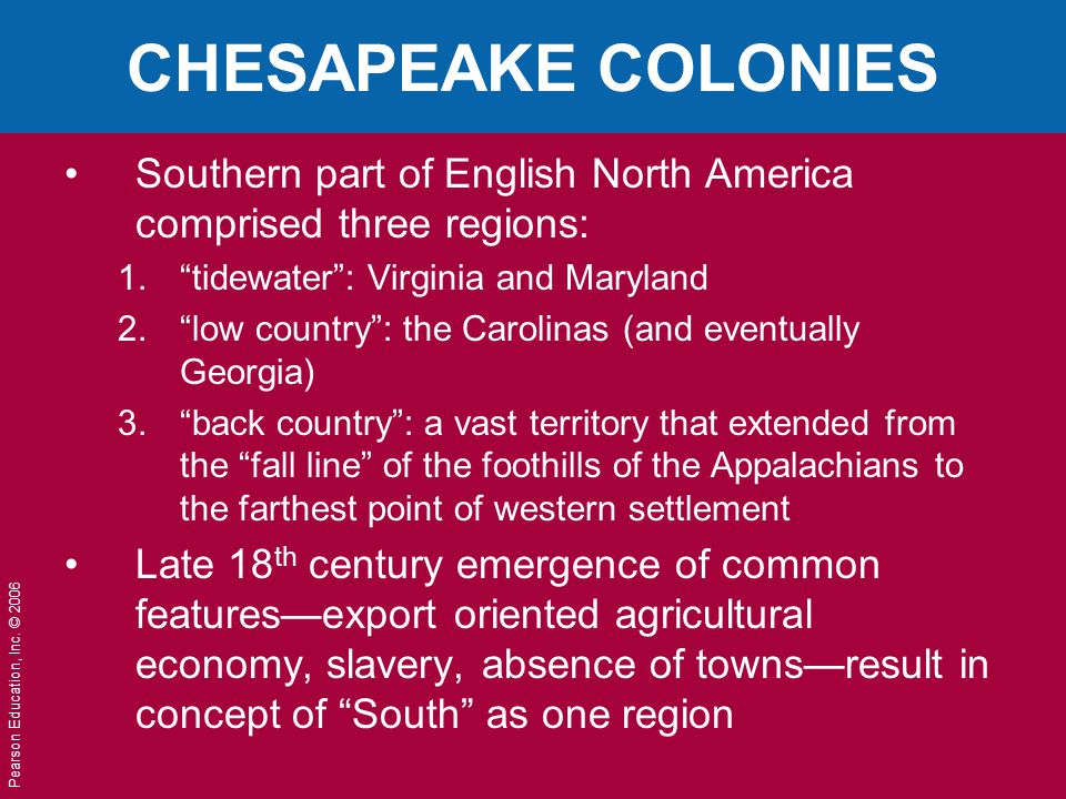 "Pearson Education, Inc. © 2006 CHESAPEAKE COLONIES Southern part of English North America comprised three regions: 1.""tidewater"": Virginia and Marylan"