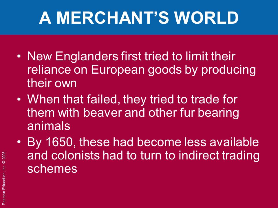 Pearson Education, Inc. © 2006 A MERCHANT'S WORLD New Englanders first tried to limit their reliance on European goods by producing their own When tha