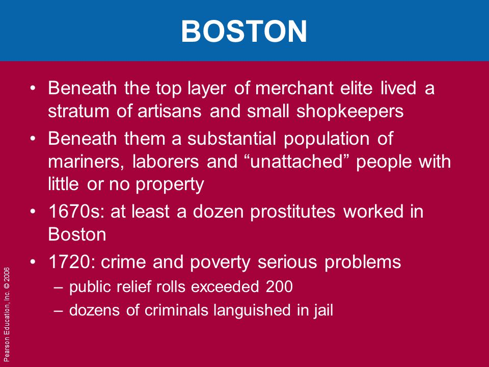 Pearson Education, Inc. © 2006 BOSTON Beneath the top layer of merchant elite lived a stratum of artisans and small shopkeepers Beneath them a substan