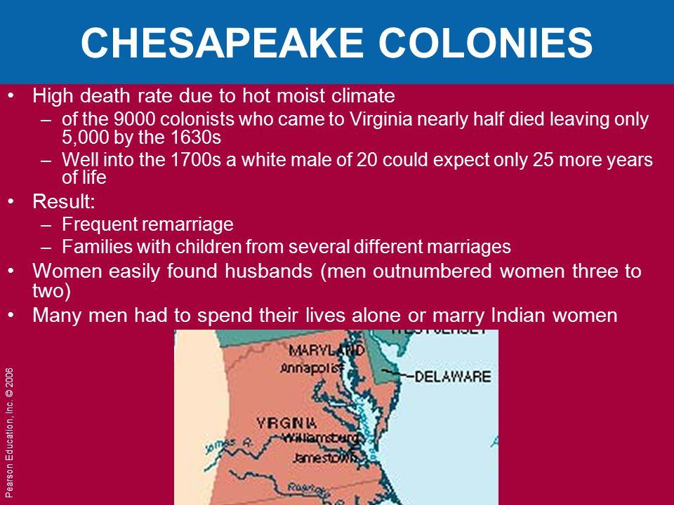 Pearson Education, Inc. © 2006 CHESAPEAKE COLONIES High death rate due to hot moist climate –of the 9000 colonists who came to Virginia nearly half di
