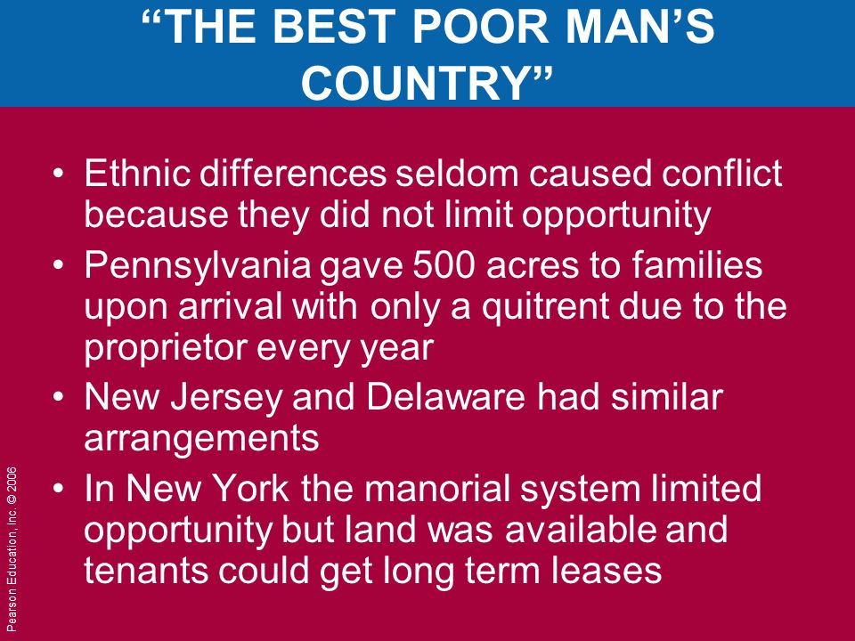 "Pearson Education, Inc. © 2006 ""THE BEST POOR MAN'S COUNTRY"" Ethnic differences seldom caused conflict because they did not limit opportunity Pennsylv"