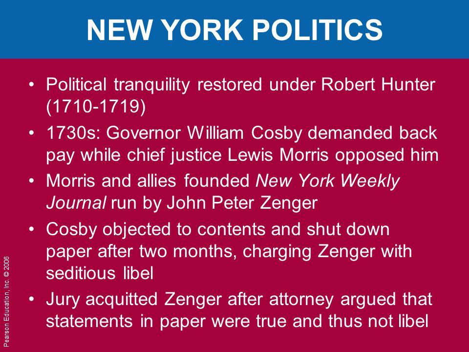 Pearson Education, Inc. © 2006 NEW YORK POLITICS Political tranquility restored under Robert Hunter (1710-1719) 1730s: Governor William Cosby demanded