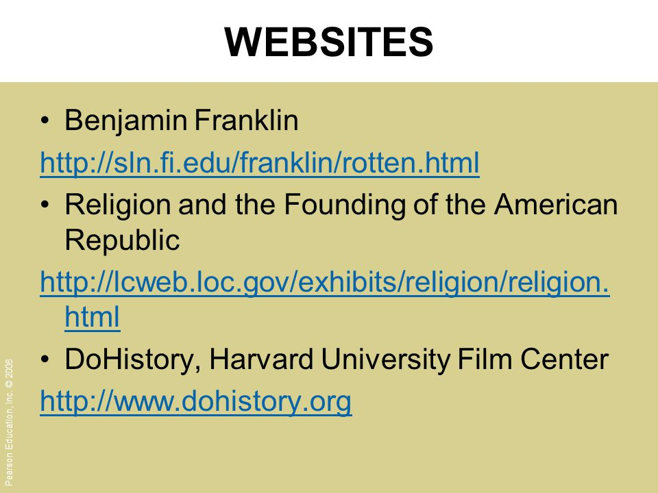 Pearson Education, Inc. © 2006 WEBSITES Benjamin Franklin http://sln.fi.edu/franklin/rotten.html Religion and the Founding of the American Republic ht