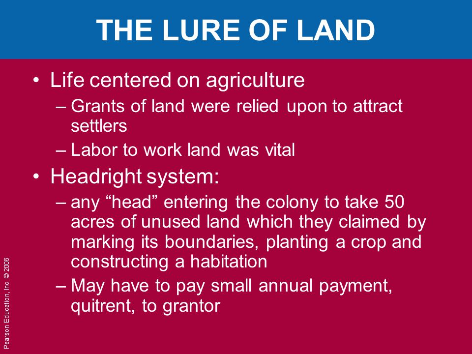 Pearson Education, Inc. © 2006 THE LURE OF LAND Life centered on agriculture –Grants of land were relied upon to attract settlers –Labor to work land