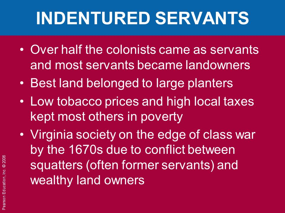 Pearson Education, Inc. © 2006 INDENTURED SERVANTS Over half the colonists came as servants and most servants became landowners Best land belonged to
