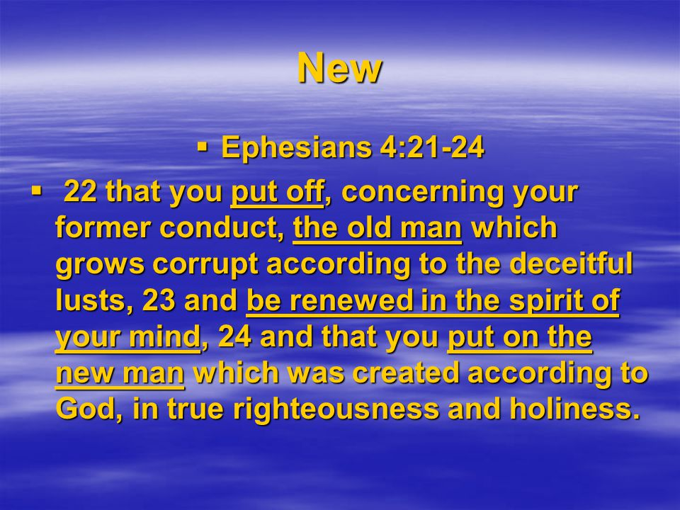New  Ephesians 4:21-24  22 that you put off, concerning your former conduct, the old man which grows corrupt according to the deceitful lusts, 23 and be renewed in the spirit of your mind, 24 and that you put on the new man which was created according to God, in true righteousness and holiness.