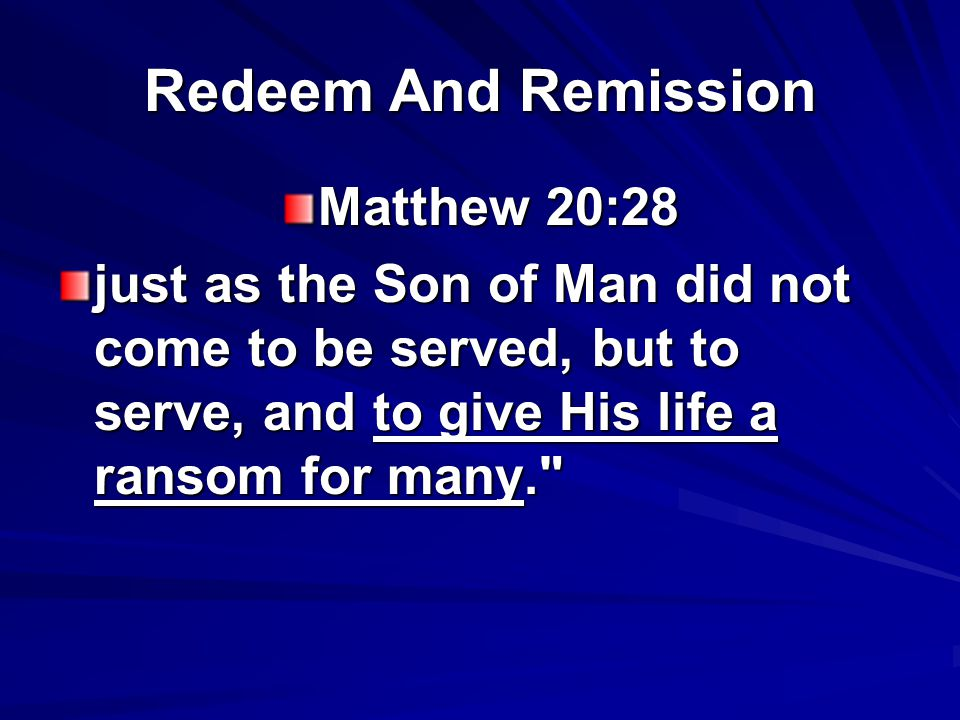 Redeem And Remission Matthew 20:28 just as the Son of Man did not come to be served, but to serve, and to give His life a ransom for many.
