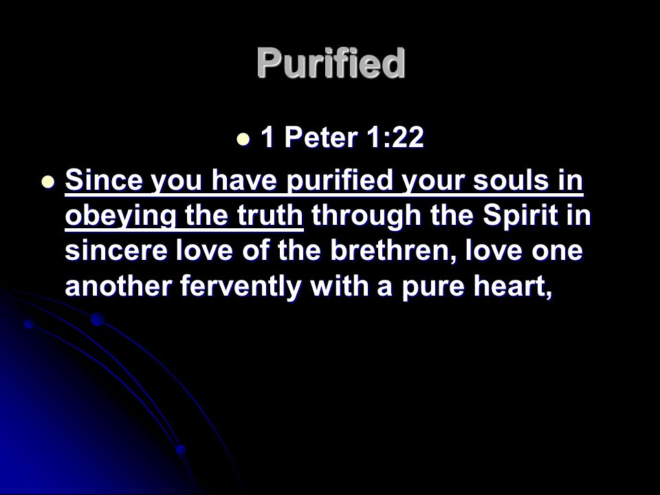 Purified 1 Peter 1:22 1 Peter 1:22 Since you have purified your souls in obeying the truth through the Spirit in sincere love of the brethren, love one another fervently with a pure heart, Since you have purified your souls in obeying the truth through the Spirit in sincere love of the brethren, love one another fervently with a pure heart,