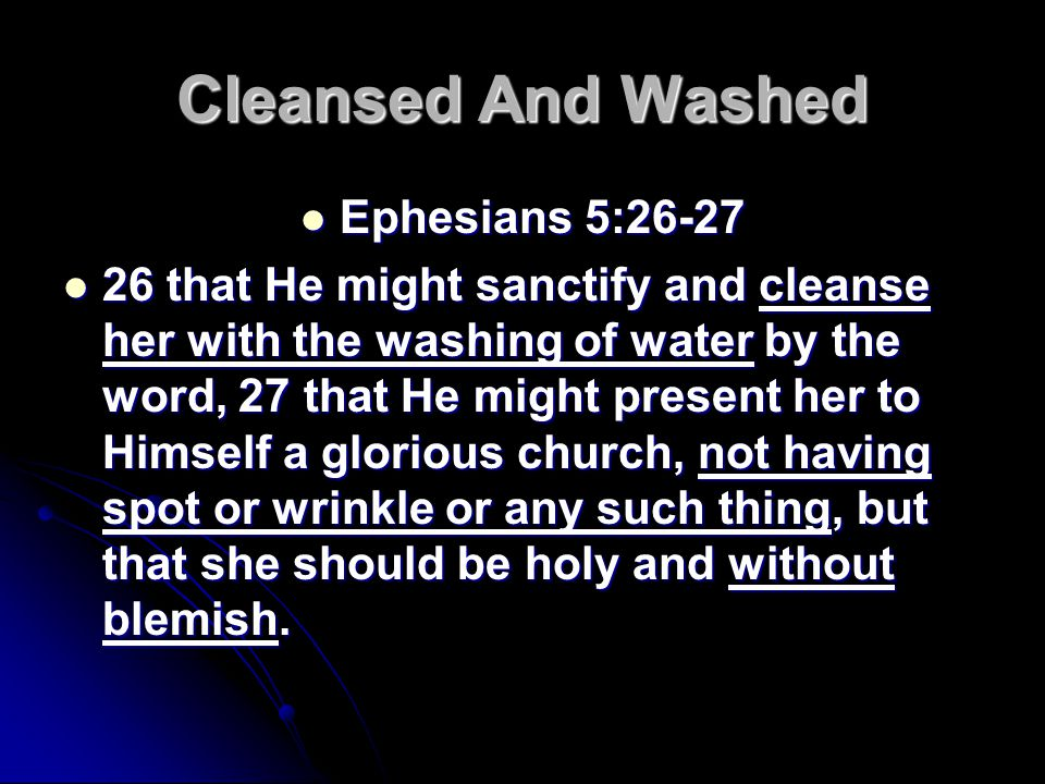 Cleansed And Washed Ephesians 5:26-27 Ephesians 5:26-27 26 that He might sanctify and cleanse her with the washing of water by the word, 27 that He might present her to Himself a glorious church, not having spot or wrinkle or any such thing, but that she should be holy and without blemish.