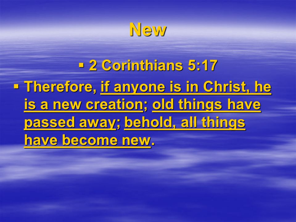 New  2 Corinthians 5:17  Therefore, if anyone is in Christ, he is a new creation; old things have passed away; behold, all things have become new.