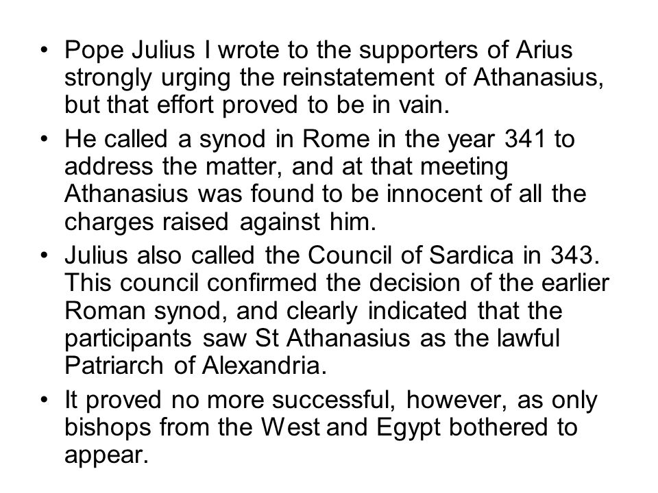 Pope Julius I wrote to the supporters of Arius strongly urging the reinstatement of Athanasius, but that effort proved to be in vain.