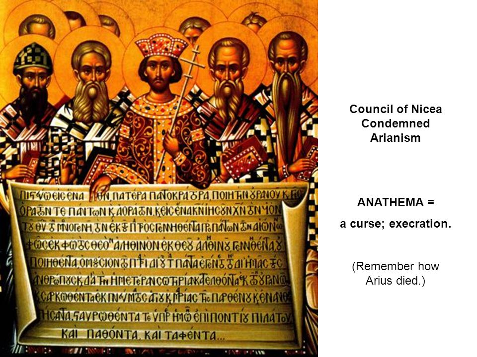 Council of Nicea Condemned Arianism ANATHEMA = a curse; execration. (Remember how Arius died.)