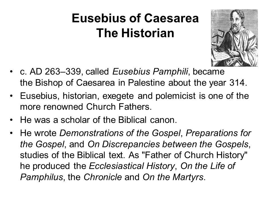 Eusebius of Caesarea The Historian c. AD 263–339, called Eusebius Pamphili, became the Bishop of Caesarea in Palestine about the year 314. Eusebius, h