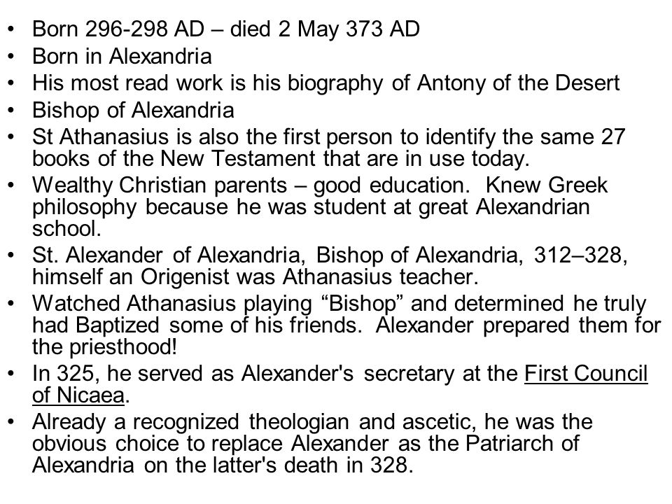 Born 296-298 AD – died 2 May 373 AD Born in Alexandria His most read work is his biography of Antony of the Desert Bishop of Alexandria St Athanasius is also the first person to identify the same 27 books of the New Testament that are in use today.