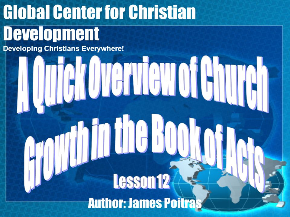 Lesson 12- A Quick Overview of Church Growth in the Book of Acts Global Center for Christian Development Acts 2 records the beginning of the church.