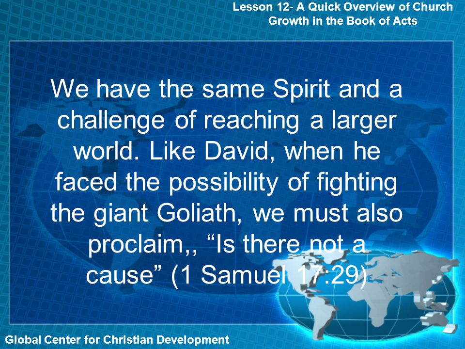 Lesson 12- A Quick Overview of Church Growth in the Book of Acts Global Center for Christian Development We have the same Spirit and a challenge of reaching a larger world.