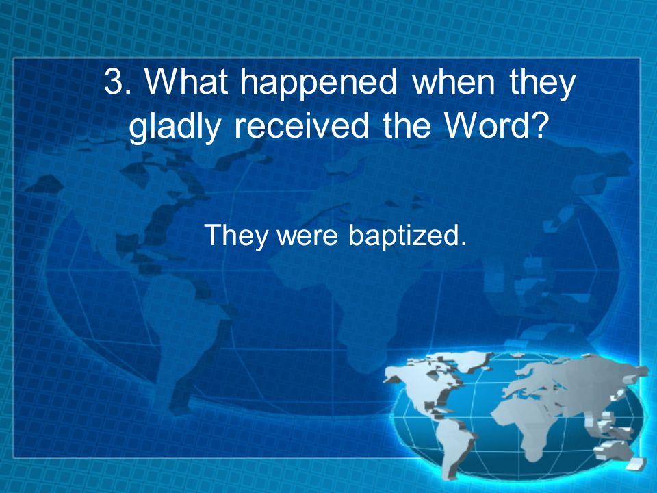 3. What happened when they gladly received the Word They were baptized.