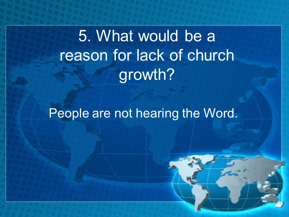 5. What would be a reason for lack of church growth People are not hearing the Word.