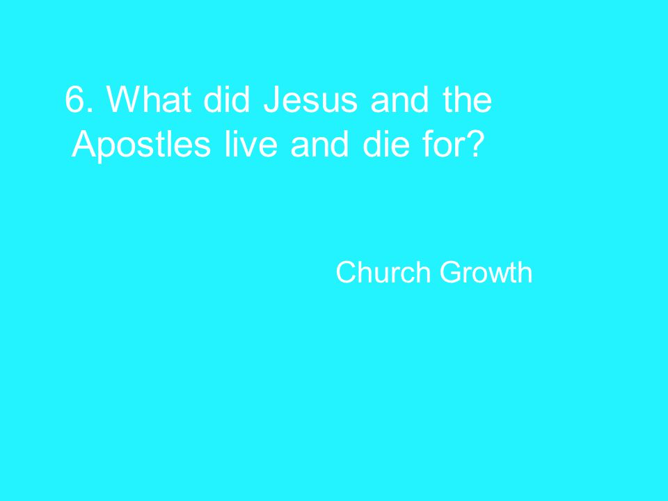 6. What did Jesus and the Apostles live and die for Church Growth