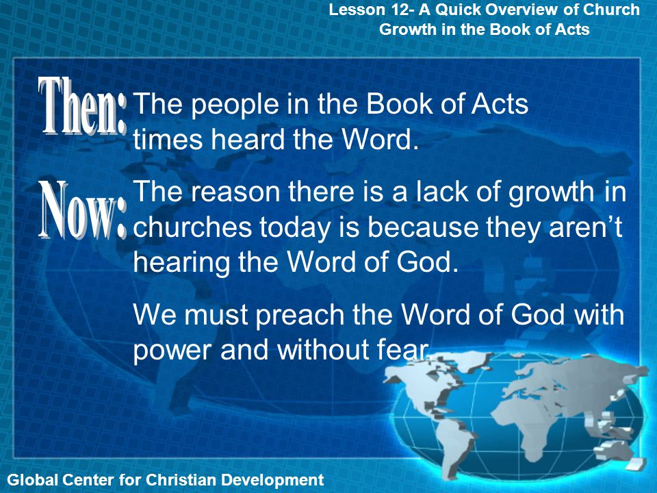 Global Center for Christian Development Lesson 12- A Quick Overview of Church Growth in the Book of Acts The people in the Book of Acts times heard the Word.