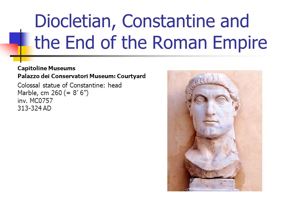 Diocletian, Constantine and the End of the Roman Empire Capitoline Museums Palazzo dei Conservatori Museum: Courtyard Colossal statue of Constantine: